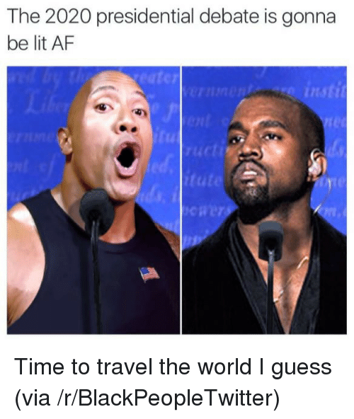 Presidential Debate: The 2020 presidential debate is gonna  be lit AF  C7  insti  4C  cti  tute <p>Time to travel the world I guess (via /r/BlackPeopleTwitter)</p>