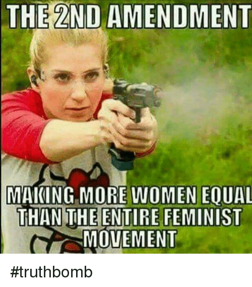 Memes, Women, and 2nd Amendment: THE 2ND AMENDMENT  MAKING MORE WOMEN EOUAL  THAN THE ENTIRE FEMINIST  MOVEMENT #truthbomb