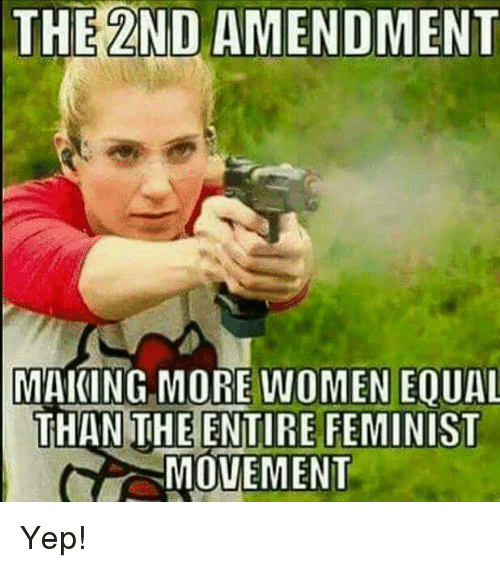 2nd Amendment: THE 2ND AMENDMENT  MAKING MORE WOMEN EOUAL  THAN THE ENTIRE FEMINIST  MOVEMENT Yep!