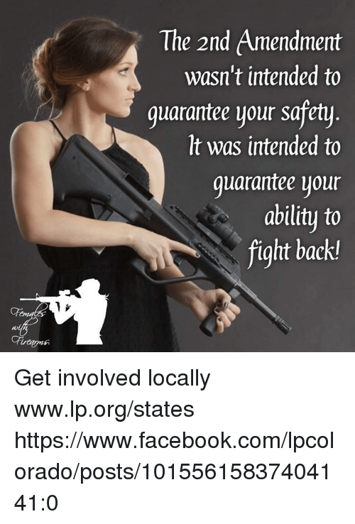 2nd Amendment: The 2nd Amendment  wasn't intended to  guarantee your safety  It was intended to  quarantee your  ability to  fight back Get involved locally www.lp.org/states   https://www.facebook.com/lpcolorado/posts/10155615837404141:0