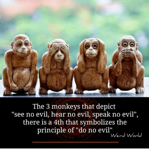 """see no evil: The 3 monkeys that depict  see no evil, hear no evil, speak no evil""""  there is a 4th that symbolizes the  principle of """"do no evil""""  Weird World"""