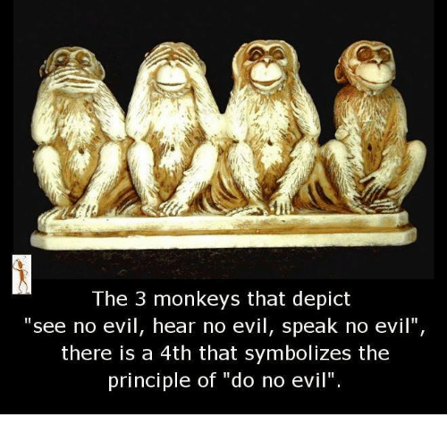 """see no evil: The 3 monkeys that depict  see no evil, hear no evil, speak no evil""""  there is a 4th that symbolizes the  principle of """"do no evil""""."""