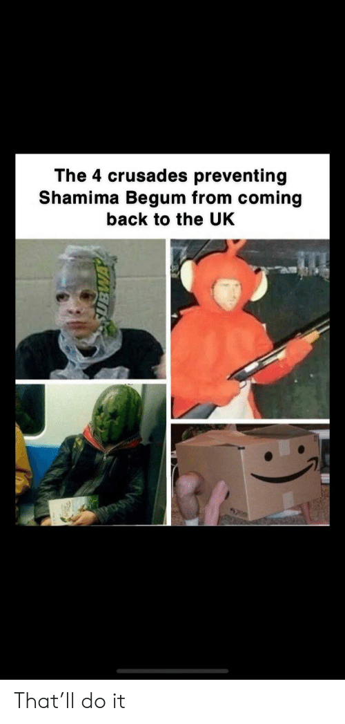 Back, Crusades, and Do It: The 4 crusades preventing  Shamima Begum from coming  back to the UK That'll do it