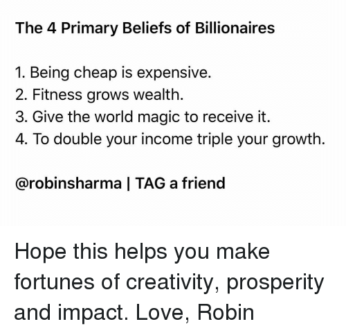Love, Memes, and Magic: The 4 Primary Beliefs of Billionaires  1. Being cheap is expensive  2. Fitness grows wealth.  3. Give the world magic to receive it  4. To double your income triple your growth  @robinsharma | TAG a friend Hope this helps you make fortunes of creativity, prosperity and impact. Love, Robin