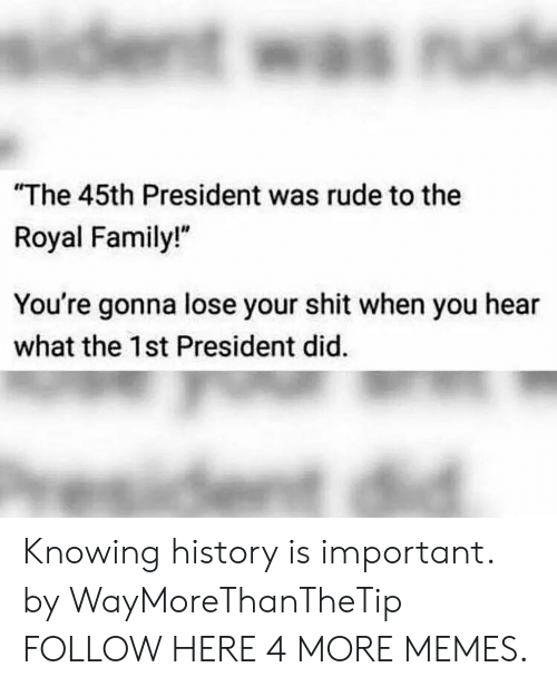 "Dank, Family, and Memes: The 45th President was rude to the  Royal Family!""  You're gonna lose your shit when you hear  what the 1st President did. Knowing history is important. by WayMoreThanTheTip FOLLOW HERE 4 MORE MEMES."