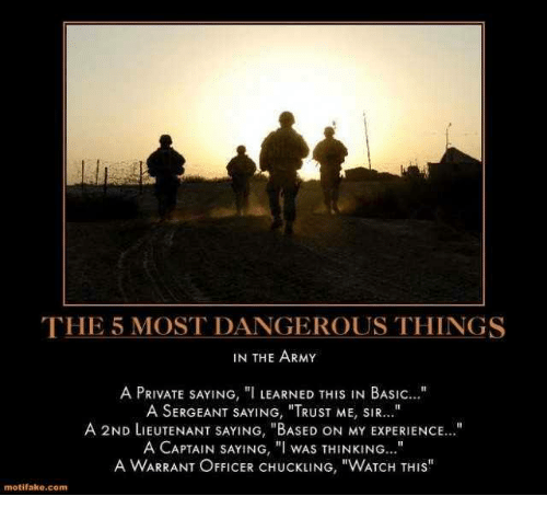 """Army, Office, and Watch: THE 5 MOST DANGEROUS THINGS  IN THE ARMY  A PRIVATE SAYING, """"I LEARNED THIS IN BASIC  A SERGEANT SAYING, """"TRUST ME, SIR...""""  A 2ND LIEUTENANT SAYING, """"BASED ON MY ExPERIENCE...""""  A CAPTAIN SAYING, """"I WAS THINKING  A WARRANT OFFICER CHUCKLING, """"WATCH THIS""""  motifako.com"""