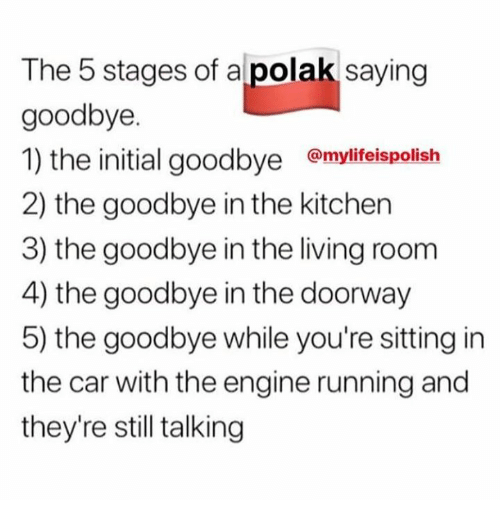 Poland, Living, and Running: The 5 stages of apolak saying  goodbye.  1) the initial g  2) the goodbye in the kitchen  3) the goodbye in the living room  4) the goodbye in the doorway  5) the goodbye while you're sitting in  the car with the engine running and  they're still talking  oodbye @mylifeispolish