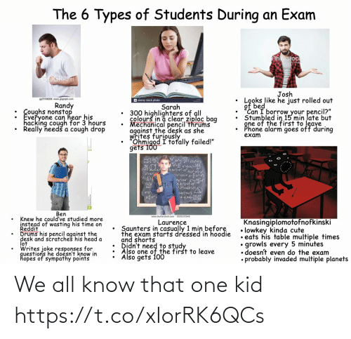 "Needs: The 6 Types of Students During an Exam  hnkstock  GOGRAFT  Josh  Looks like he just rolled out  of bed  ""Can I borrow your pencil?""  Stumbled in 15 min late but  gne of the first to leave  Phone alarm goes off during  exam  9970196936 www.gograph.com  a alamy stock photo  Randy  : Coughs nonstop  Everyone can hear his  hacking cough for 3 hours  Really needš a cough drop  Sarah  300 highlighters of all  colourš in a clear ziploc bag  Mechanical pencil thrums  against the desk as she  writes furiously  Ohmigod I totally failed!""  gets 100  3,3vj=pt  3y2a  Stocfd  Vhutter  L42/3w}  A-2.022  Ben  www.shutterstock.com - 1035172549  Knew he could've studied more  instead of wasting his time on  Reddit  Drums his pencil against the  desk and scratches his head a  lot  Writes joke responses for  questions he doesn't know in  hopes of sympathy points  Knasingiplomotofnofkinski  • lowkey kinda cute  • eats his table multiple times  growls every 5 minutes  • doesn't even do the exam  • probably invaded multiple planets  Laurence  Saunters in casually 1 min before  the exam starts dressed in hoodie  and shorts  Also one of the first to leave  Also gets 100 We all know that one kid https://t.co/xIorRK6QCs"