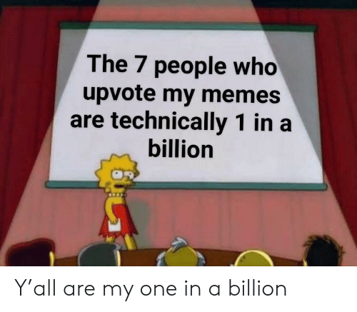 My Memes Are: The 7 people who  upvote my memes  are technically 1 in a  billion Y'all are my one in a billion