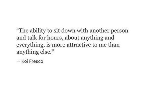 """Ability, Another, and Down: """"The ability to sit down with another person  and talk for hours, about anything and  everything, is more attractive to me than  anything else.""""  Koi Fresco"""