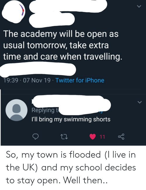 Iphone, School, and Twitter: The academy will be open as  usual tomorrow, take extra  time and care when travelling.  19:39 07 Nov 19 Twitter for iPhone  Replying t  I'll bring my swimming shorts  11 So, my town is flooded (I live in the UK) and my school decides to stay open. Well then..