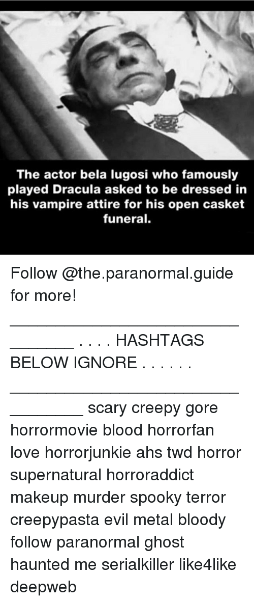 Creepy, Love, and Makeup: The actor bela lugosi who famously  played Dracula asked to be dressed in  his vampire attire for his open casket  funeral. Follow @the.paranormal.guide for more! ________________________________ . . . . HASHTAGS BELOW IGNORE . . . . . . _________________________________ scary creepy gore horrormovie blood horrorfan love horrorjunkie ahs twd horror supernatural horroraddict makeup murder spooky terror creepypasta evil metal bloody follow paranormal ghost haunted me serialkiller like4like deepweb