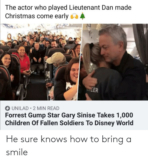 Soldiers: The actor who played Lieutenant Dan made  Christmas come early 4  EER  O UNILAD • 2 MIN READ  Forrest Gump Star Gary Sinise Takes 1,000  Children Of Fallen Soldiers To Disney World He sure knows how to bring a smile
