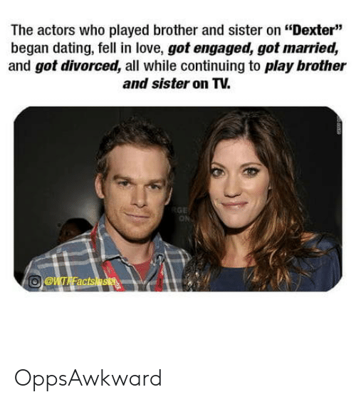"Dating, Love, and Awkward: The actors who played brother and sister on ""Dexter""  began dating, fell in love, got engaged, got married,  and got divorced, all while continuing to play brother  and sister on TV.  ON OppsAwkward"