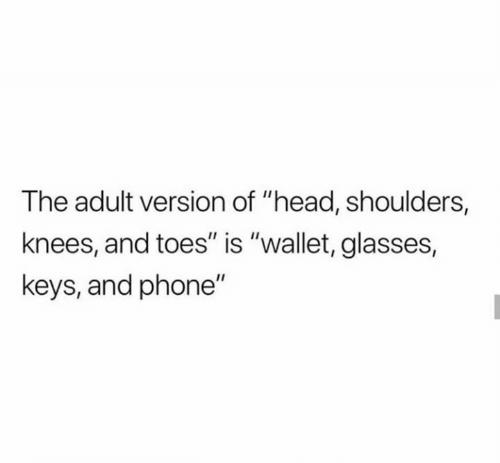 """Wallet: The adult version of """"head, shoulders,  knees, and toes"""" is """"wallet, glasses,  keys, and phone"""""""