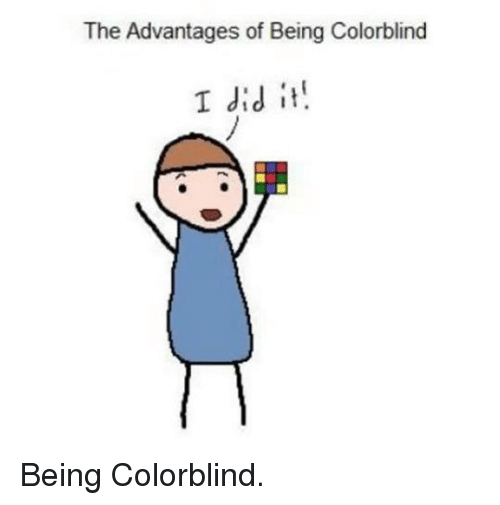 Advantages: The Advantages of Being Colorblind  I did it <p>Being Colorblind.</p>
