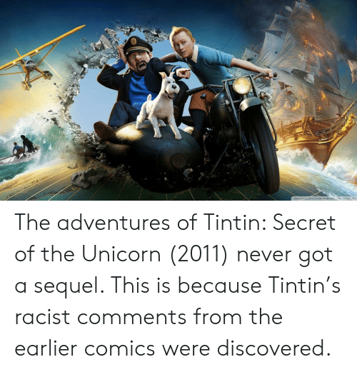 The Unicorn: The adventures of Tintin: Secret of the Unicorn (2011) never got a sequel. This is because Tintin's racist comments from the earlier comics were discovered.