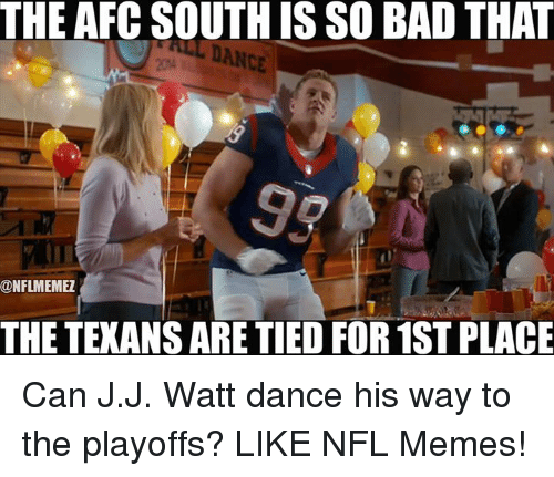 J J Watt: THE AFC SOUTHISSO BAD THAT  ONFLMEMEZ  THE TEXANS ARE TIED FOR 1ST PLACE Can J.J. Watt dance his way to the playoffs? LIKE NFL Memes!