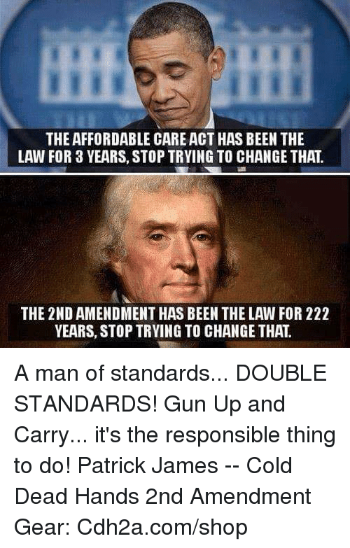 Memes, Cold, and Change: THE AFFORDABLE CARE ACT HAS BEEN THE  LAW FOR 3 YEARS, STOP TRYING TO CHANGE THAT  THE 2ND AMENDMENT HAS BEEN THE LAW FOR 222  YEARS, STOP TRYING TO CHANGE THAT A man of standards... DOUBLE STANDARDS!   Gun Up and Carry... it's the responsible thing to do! Patrick James -- Cold Dead Hands 2nd Amendment Gear: Cdh2a.com/shop