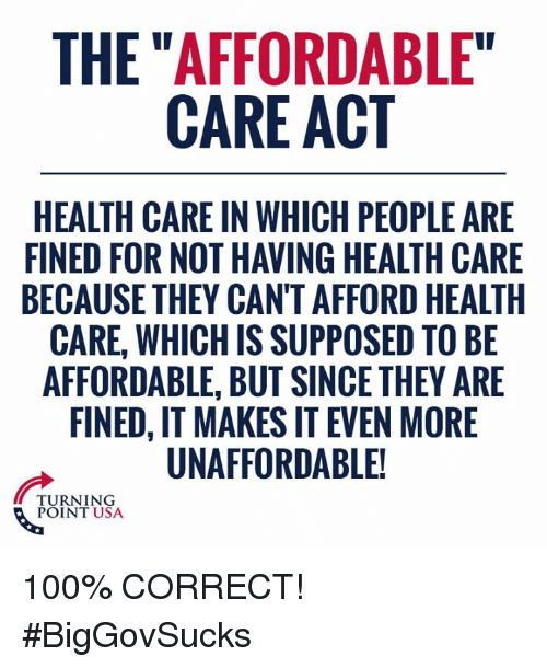 "Anaconda, Memes, and 🤖: THE ""AFFORDABLE""  CARE ACT  HEALTH CARE IN WHICH PEOPLE ARE  FINED FOR NOT HAVING HEALTH CARE  BECAUSE THEY CAN'T AFFORD HEALTH  CARE, WHICH IS SUPPOSED TO BE  AFFORDABLE, BUT SINCE THEY ARE  FINED, IT MAKES IT EVEN MORE  UNAFFORDABLE!  TURNING  POINT USA 100% CORRECT! #BigGovSucks"