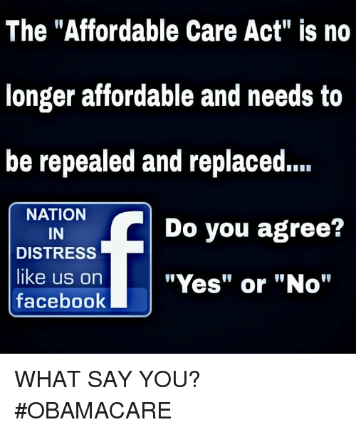 """Facebook, Memes, and Obamacare: The """"Affordable Care Act"""" is no  longer affordable and needs to  be repealed and replaced.  NATION  Do you agree?  IN  DISTRESS  like us on  """"Yes"""" or """"No""""  facebook WHAT SAY YOU? #OBAMACARE"""