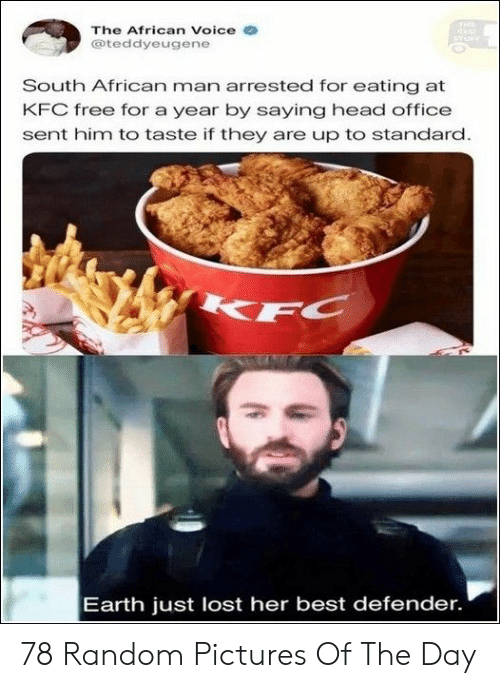 random pictures: The African Voice e  @teddyeugene  South African man arrested for eating at  KFC free for a year by saying head office  sent him to taste if they are up to standard  Earth just lost her best defender. 78 Random Pictures Of The Day