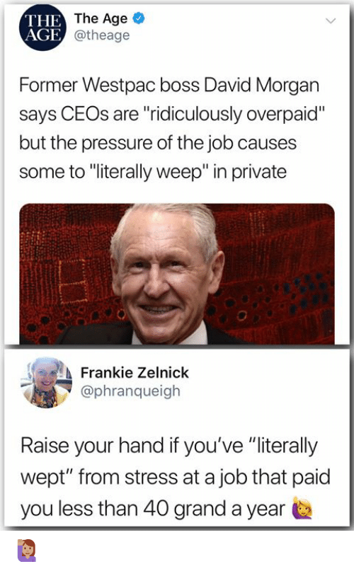 "Memes, Pressure, and Grand: THE  AGE  The Age  @theage  Former Westpac boss David Morgan  says CEOs are ""ridiculously overpaid""  but the pressure of the job causes  some to ""iterally weep"" in private  Frankie Zelnick  @phranqueigh  Raise your hand if you've ""literally  wept"" from stress at a job that paid  you less than 40 grand a year 🙋🏽‍♀️"