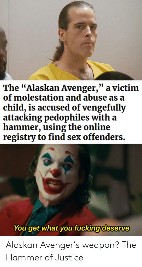 """victim: The """"Alaskan Avenger,"""" a victim  of molestation and abuse as a  child, is accused of vengefully  attacking pedophiles with a  hammer, using the online  registry to find sex offenders.  You get what you fucking deserve Alaskan Avenger's weapon? The Hammer of Justice"""