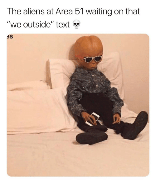 "Aliens, Text, and Waiting...: The aliens at Area 51 waiting on that  ""we outside"" text  es"