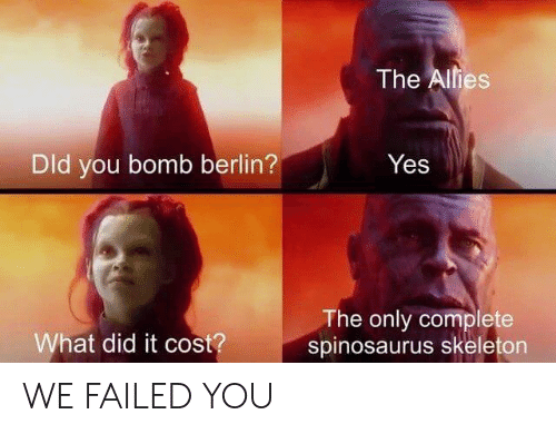 berlin: The Alies  Dld you bomb berlin?  Yes  The only complete  spinosaurus skeleton  What did it cost? WE FAILED YOU