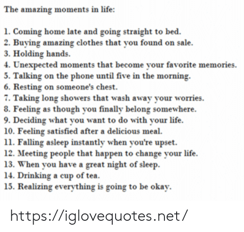 Cup Of Tea: The amazing moments in life:  1. Coming home late and going straight to bed.  2. Buying amazing clothes that you found on sale.  3. Holding hands  4. Unexpected moments that become your favorite memories  5. Talking on the phone until five in the morning  6. Resting on someone's chest.  7. Taking long showers that wash away your worries  8. Feeling as though you finally belong somewhere.  9. Deciding what you want to do with your life.  10. Feeling satisfied after a delicious meal  11. Falling asleep instantly when you're upset  12. Meeting people that happen to change your life  13. When you have a great night of sleep  14. Drinking a cup of tea.  15. Realizing everything is going to be okay. https://iglovequotes.net/