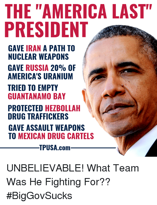 "America, Memes, and Iran: THE ""AMERICA LAST""  PRESIDENT  GAVE IRAN A PATH TO  NUCLEAR WEAPONS  GAVE RUSSIA 20% OF  AMERICA'S URANIUM  TRIED TO EMPTY  GUANTANAMO BAY  PROTECTED HEZBOLLAH  DRUG TRAFFICKERS  GAVE ASSAULT WEAPONS  TO MEXICAN DRUG CARTELS  TPUSA.com UNBELIEVABLE! What Team Was He Fighting For?? #BigGovSucks"