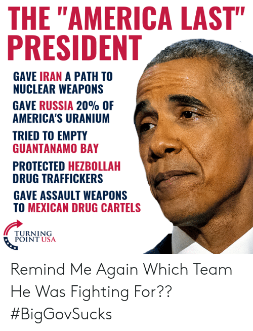 "America, Memes, and Iran: THE ""AMERICA LAST""  PRESIDENT  GAVE IRAN A PATH TO  NUCLEAR WEAPONS  GAVE RUSSIA 20% OF  AMERICA'S URANIUM  TRIED TO EMPTY  GUANTANAMO BAY  PROTECTED HEZBOLLAH  DRUG TRAFFICKERS  GAVE ASSAULT WEAPONS  TO MEXICAN DRUG CARTELS  TURNING  POINT USA Remind Me Again Which Team He Was Fighting For?? #BigGovSucks"