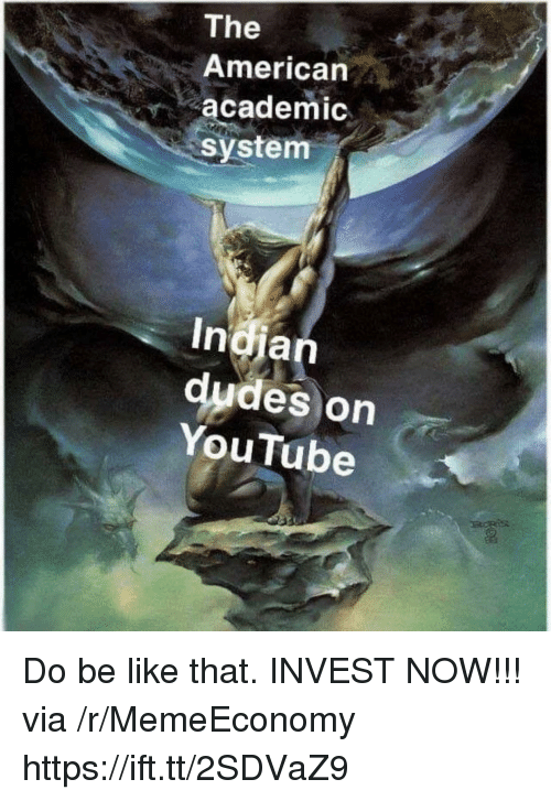 Be Like, youtube.com, and American: The  American  academic  system  dudes on  YouTube Do be like that. INVEST NOW!!! via /r/MemeEconomy https://ift.tt/2SDVaZ9