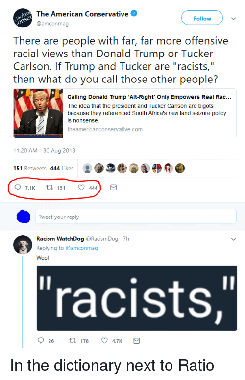 """Donald Trump, Racism, and American: The American Conservative  @amconmag  Follow  There are people with far, far more offensive  racial views than Donald Trump or Tucker  Carlson. If Trump and Tucker are """"racists,""""  then what do you call those other people?  Calling Donald Trump 'Alt-Right' Only Empowers Real Rac...  The idea that the president and Tucker Carlson are bigots  because they referenced South Africa's new land seizure policy  s nonsense  theamericanconservative.comm  11:20 AM-30 Aug 2018  151 Retweets 444 Likes  Tweet your reply  Racism WatchDog @RacismDog 7h  Replying to @amconmag  Woof  """"racists, In the dictionary next to Ratio"""