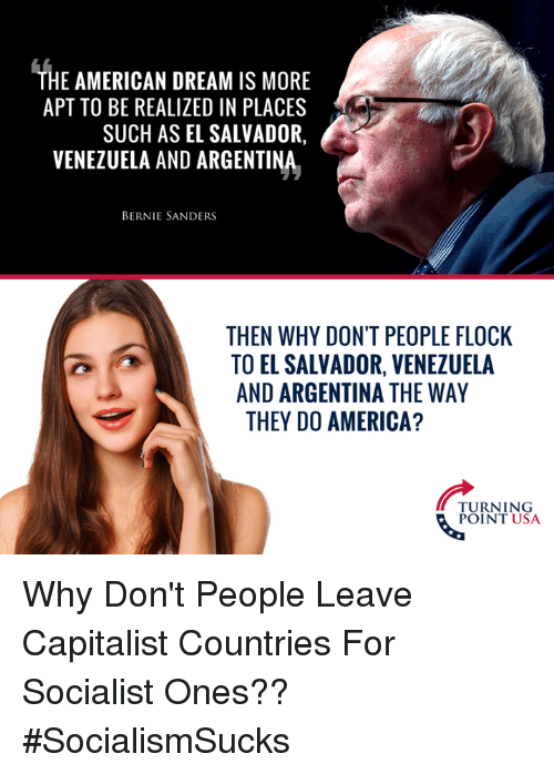 Bernie Sanders: THE AMERICAN DREAM IS MORE  APT TO BE REALIZED IN PLACES  SUCH AS EL SALVADOR,  VENEZUELA AND ARGENTINA  BERNIE SANDERS  THEN WHY DON'T PEOPLE FLOCK  TO EL SALVADOR, VENEZUELA  AND ARGENTINA THE WAY  THEY DO AMERICA?  TURNING  POINT USA Why Don't People Leave Capitalist Countries For Socialist Ones?? #SocialismSucks