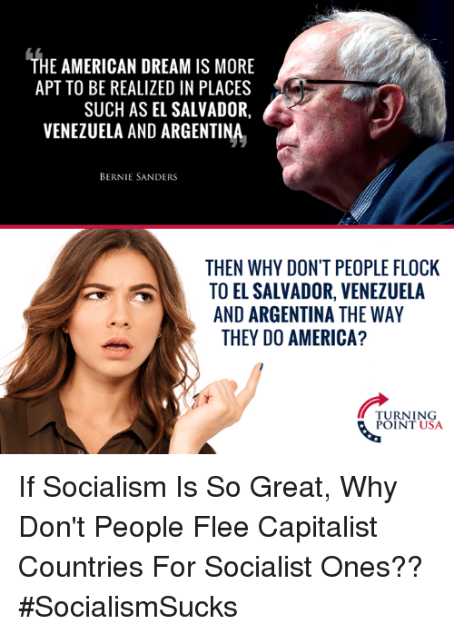 Bernie Sanders: THE AMERICAN DREAM IS MORE  APT TO BE REALIZED IN PLACES  SUCH AS EL SALVADOR,  VENEZUELA AND ARGENTINA  BERNIE SANDERS  THEN WHY DON'T PEOPLE FLOCK  TO EL SALVADOR, VENEZUELA  AND ARGENTINA THE WAY  THEY DO AMERICA?  TURNING  POINT USA If Socialism Is So Great, Why Don't People Flee Capitalist Countries For Socialist Ones?? #SocialismSucks