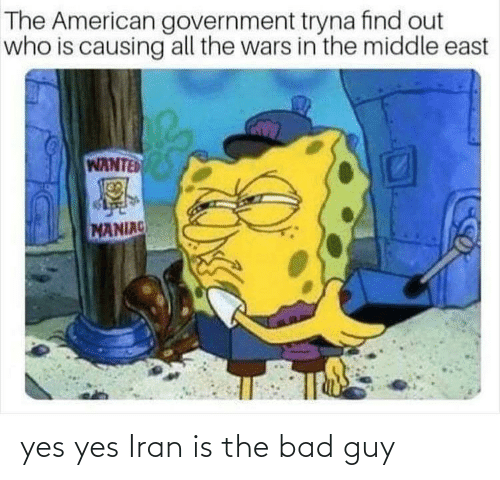 wars: The American government tryna find out  who is causing all the wars in the middle east  WANTED  MANIAC yes yes Iran is the bad guy
