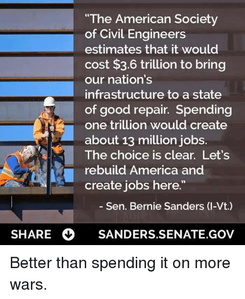 "America, Bernie Sanders, and Memes: ""The American Society  of Civil Engineers  estimates that it would  cost $3.6 trillion to bring  our nation's  infrastructure to a state  of good repair. Spending  one trillion would create  about 13 million jobs.  The choice is clear. Let's  rebuild America and  create jobs here.""  Sen. Bernie Sanders (I-Vt.)  SHARE  SANDERS SENATE,GOV Better than spending it on more wars."
