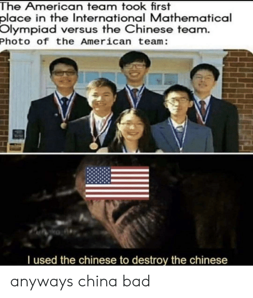 Bad, Reddit, and China: The American team took first  place in the International Mathematical  Olympiad versus the Chinese team.  Photo of the American team:  I used the chinese to destroy the chinese anyways china bad
