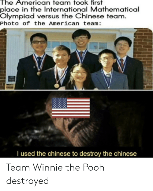 the american: The American team took first  place in the International Mathematical  Olympiad versus the Chinese team.  Photo of the American team:  Tused the chinese to destroy the chinese Team Winnie the Pooh destroyed