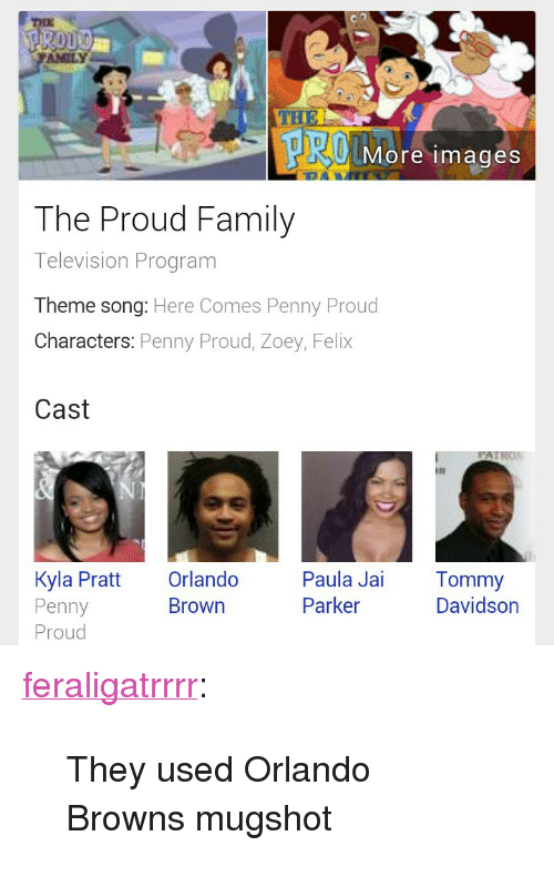 "The Proud Family: THE  AMILY  More images  The Proud Family  Television Program  Theme song: Here Comes Penny Proud  Characters: Penny Proud, Zoey, Felix  Cast  Kyla Pratt Orlando Paula Jai Tommy  Penny  Proud  Brown  Parker  Davidson <p><a class=""tumblr_blog"" href=""http://feraligatrrrr.tumblr.com/post/76052007617/they-used-orlando-browns-mugshot"" target=""_blank"">feraligatrrrr</a>:</p> <blockquote> <p>They used Orlando Browns mugshot</p> </blockquote>"