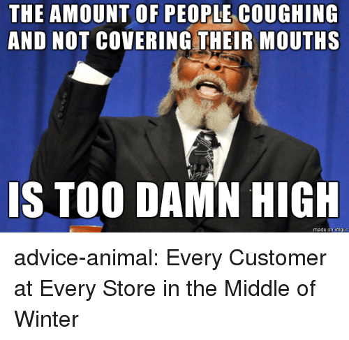 Advice, Tumblr, and Winter: THE AMOUNT OF PEOPLE COUGHING  AND NOT COVERING THEIR MOUTHS  IS TOO DAMN HIGH  made on imqu  mgur advice-animal:  Every Customer at Every Store in the Middle of Winter