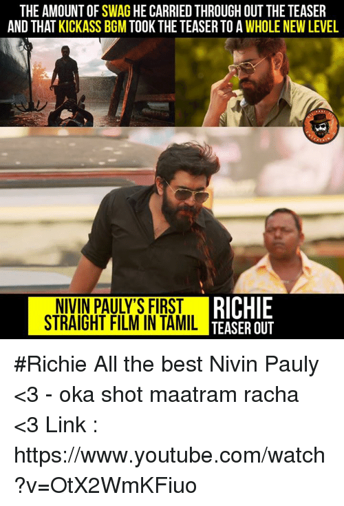Memes, Swag, and youtube.com: THE AMOUNT OF SWAG HE CARRIED THROUGH OUTTHE TEASER  AND THAT KICKASS BGM TOOK THE TEASER TO A WHOLENEW LEVEL  RICHIE  STRAIGHT FILM IN TAMIL  TEASER OUT #Richie All the best Nivin Pauly <3 - oka shot maatram racha <3 Link : https://www.youtube.com/watch?v=OtX2WmKFiuo