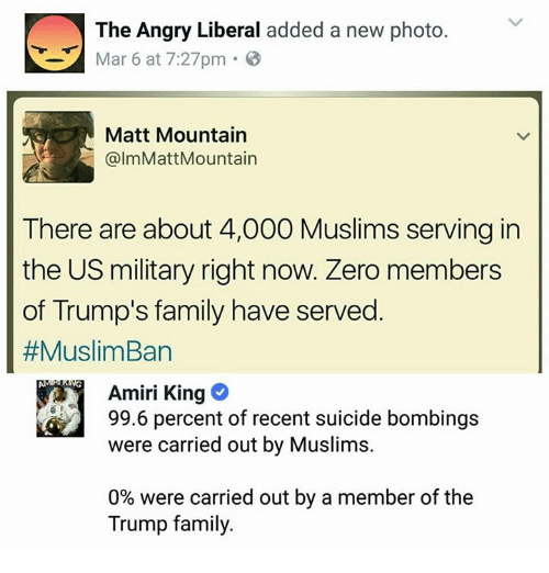 Family, Memes, and Zero: The Angry Liberal added a new photo.  Ma 6 at 7:27pm  Matt Mountain  @lmMattMountain  There are about 4,000 Muslims serving in  the US military right now. Zero members  of Trump's family have served  #MuslimBan  Amiri King  99.6 percent of recent suicide bombings  were carried out by Muslims.  0% were carried out by a member of the  Trump family.