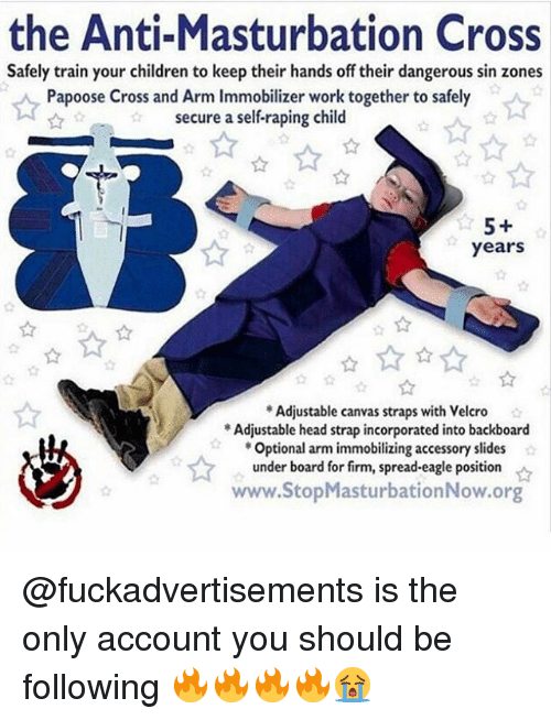 velcro: the Anti-Masturbation Cross  Safely train your children to keep their hands off their dangerous sin zones  Papoose Cross and Arm Immobilizer work together to safely  secure a self-raping child  years  Adjustable canvas straps with Velcro  Adjustable head strap incorporated into backboard  Optional arm immobilizing accessory slides  under board for firm, spread-eagle position  www.StopMasturbationNow.org  ☆ @fuckadvertisements is the only account you should be following 🔥🔥🔥🔥😭