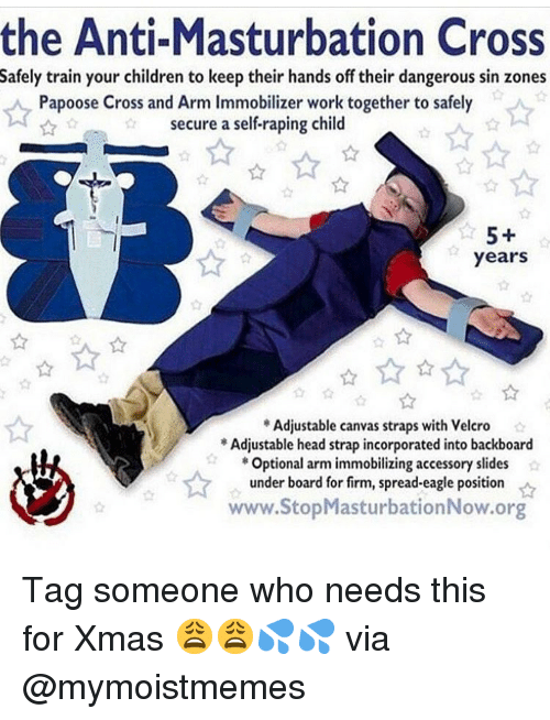 velcro: the Anti-Masturbation Cross  Safely train your children to keep their hands off their dangerous sin zones  Papoose Cross and Arm Immobilizer work together to safely  secure a self-raping child  5+  years  Adjustable canvas straps with Velcro  Adjustable head strap incorporated into backboard  Optional arm immobilizing accessory slides  under board for firm, spread-eagle position  www.StopMasturbationNow.org Tag someone who needs this for Xmas 😩😩💦💦 via @mymoistmemes