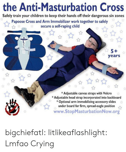 velcro: the Anti-Masturbation Cross  Safely train your children to keep their hands off their dangerous sin zones  Papoose Cross and Arm Immobilizer work together to safely  secure a self-raping child  5+  years  *Adjustable canvas straps with Velcro  Adjustable head strap incorporated into backboard  Optional arm immobilizing accessory slides  under board for firm, spread-eagle position  www.StopMasturbation Now.org bigchiefatl: litlikeaflashlight:  Lmfao  Crying