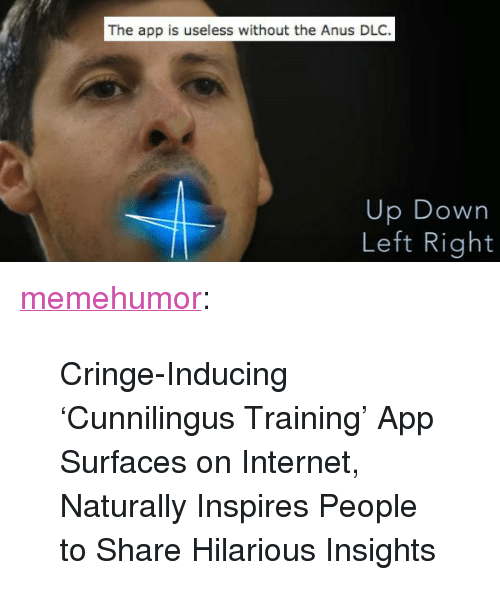 """Internet, Tumblr, and Blog: The app is useless without the Anus DLC.  Up Down  Left Right <p><a href=""""http://memehumor.tumblr.com/post/156665607163/cringe-inducing-cunnilingus-training-app"""" class=""""tumblr_blog"""">memehumor</a>:</p>  <blockquote><p>Cringe-Inducing 'Cunnilingus Training' App Surfaces on Internet, Naturally Inspires People to Share Hilarious Insights</p></blockquote>"""