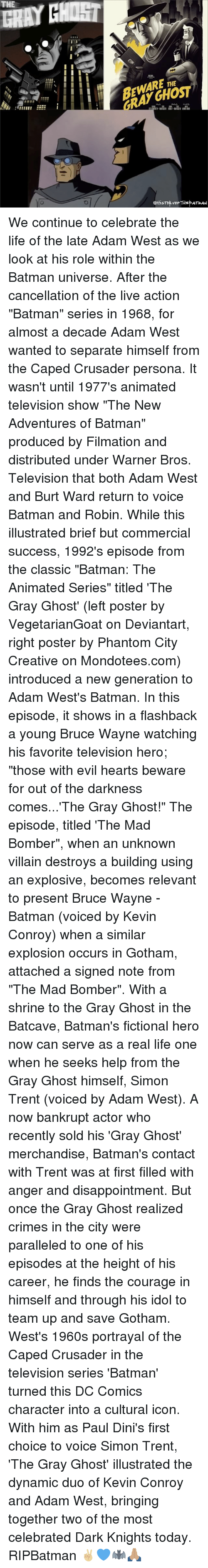 """batcave: THE  ARE  ettiSToproF THE ATMAN We continue to celebrate the life of the late Adam West as we look at his role within the Batman universe. After the cancellation of the live action """"Batman"""" series in 1968, for almost a decade Adam West wanted to separate himself from the Caped Crusader persona. It wasn't until 1977's animated television show """"The New Adventures of Batman"""" produced by Filmation and distributed under Warner Bros. Television that both Adam West and Burt Ward return to voice Batman and Robin. While this illustrated brief but commercial success, 1992's episode from the classic """"Batman: The Animated Series"""" titled 'The Gray Ghost' (left poster by VegetarianGoat on Deviantart, right poster by Phantom City Creative on Mondotees.com) introduced a new generation to Adam West's Batman. In this episode, it shows in a flashback a young Bruce Wayne watching his favorite television hero; """"those with evil hearts beware for out of the darkness comes...'The Gray Ghost!"""" The episode, titled 'The Mad Bomber"""", when an unknown villain destroys a building using an explosive, becomes relevant to present Bruce Wayne - Batman (voiced by Kevin Conroy) when a similar explosion occurs in Gotham, attached a signed note from """"The Mad Bomber"""". With a shrine to the Gray Ghost in the Batcave, Batman's fictional hero now can serve as a real life one when he seeks help from the Gray Ghost himself, Simon Trent (voiced by Adam West). A now bankrupt actor who recently sold his 'Gray Ghost' merchandise, Batman's contact with Trent was at first filled with anger and disappointment. But once the Gray Ghost realized crimes in the city were paralleled to one of his episodes at the height of his career, he finds the courage in himself and through his idol to team up and save Gotham. West's 1960s portrayal of the Caped Crusader in the television series 'Batman' turned this DC Comics character into a cultural icon. With him as Paul Dini's first choice to voice Simon Trent, 'The Gray Gho"""
